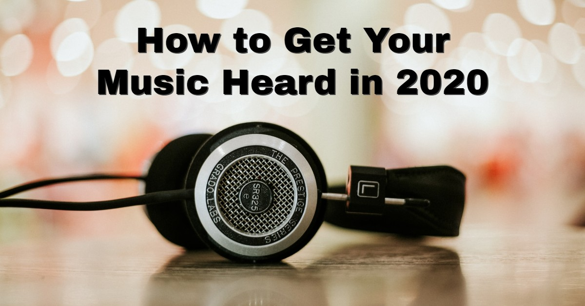 How to Get Your Music Heard in 2020 – 7 Pro Tips to consider